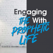 Engaging With the Prophetic Life