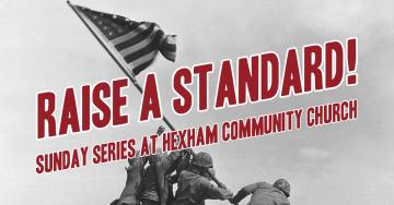 Raise A Standard! – Sunday Series at Hexham Community Church