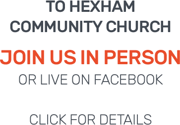to Hexham Community Church. Join us in person or live on Facebook. Click for details.